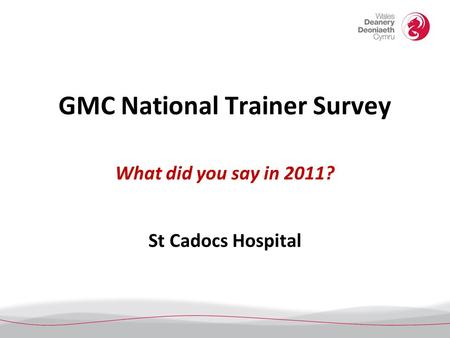 GMC National Trainer Survey What did you say in 2011? St Cadocs Hospital.