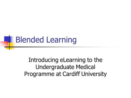 Blended Learning Introducing eLearning to the Undergraduate Medical Programme at Cardiff University.