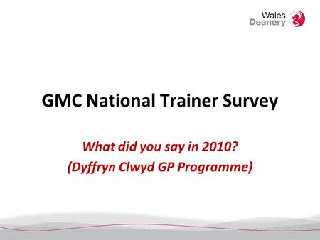 GMC National Trainer Survey What did you say in 2010? (Dyffryn Clwyd GP Programme)