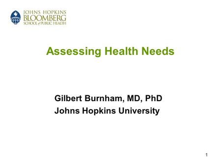1 Assessing Health Needs Gilbert Burnham, MD, PhD Johns Hopkins University.