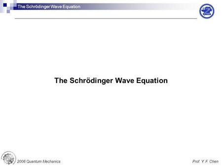 The Schrödinger Wave Equation 2006 Quantum MechanicsProf. Y. F. Chen The Schrödinger Wave Equation.