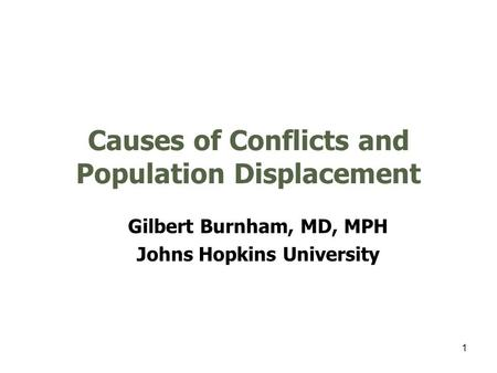 1 Causes of Conflicts and Population Displacement Gilbert Burnham, MD, MPH Johns Hopkins University.