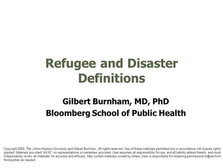 1 Refugee and Disaster Definitions Gilbert Burnham, MD, PhD Bloomberg School of Public Health Copyright 2005, The Johns Hopkins University and Gilbert.