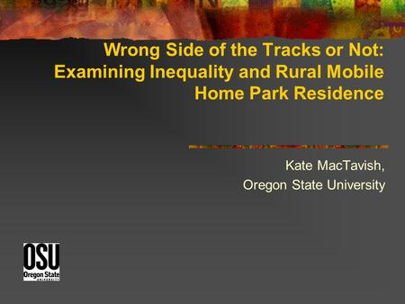 Wrong Side of the Tracks or Not: Examining Inequality and Rural Mobile Home Park Residence Kate MacTavish, Oregon State University.