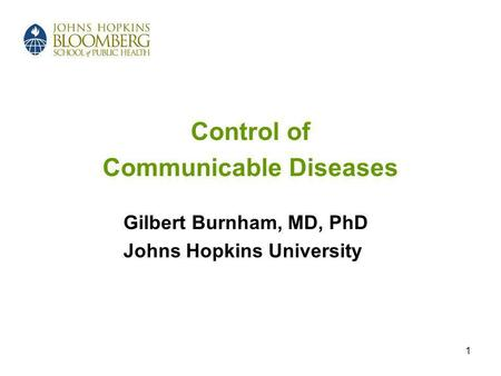 1 Control of Communicable Diseases Gilbert Burnham, MD, PhD Johns Hopkins University.