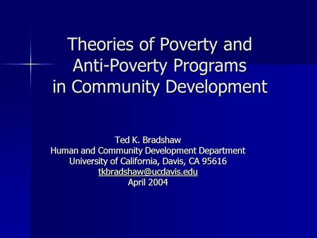 Theories of Poverty and Anti-Poverty Programs in Community Development Ted K. Bradshaw Human and Community Development Department University of California,