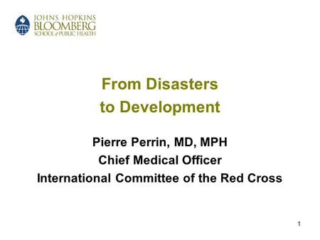 1 From Disasters to Development Pierre Perrin, MD, MPH Chief Medical Officer International Committee of the Red Cross.