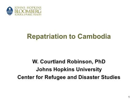 1 Repatriation to Cambodia W. Courtland Robinson, PhD Johns Hopkins University Center for Refugee and Disaster Studies.