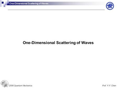 One-Dimensional Scattering of Waves 2006 Quantum MechanicsProf. Y. F. Chen One-Dimensional Scattering of Waves.