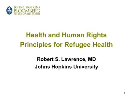 1 Health and Human Rights Principles for Refugee Health Robert S. Lawrence, MD Johns Hopkins University.