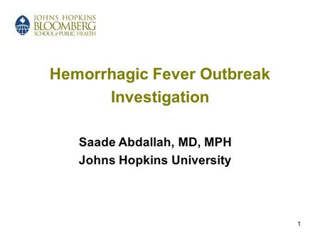 1 Hemorrhagic Fever Outbreak Investigation Saade Abdallah, MD, MPH Johns Hopkins University.