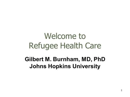 1 Welcome to Refugee Health Care Gilbert M. Burnham, MD, PhD Johns Hopkins University.