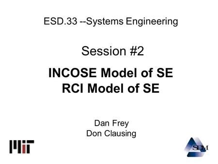 ESD.33 --Systems Engineering Session #2 INCOSE Model of SE RCI Model of SE Dan Frey Don Clausing.