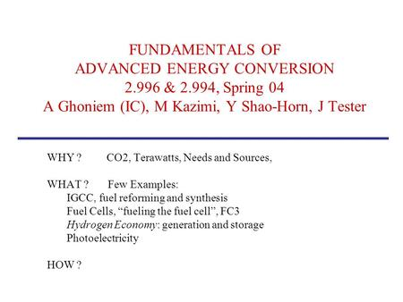 FUNDAMENTALS OF ADVANCED ENERGY CONVERSION 2.996 & 2.994, Spring 04 A Ghoniem (IC), M Kazimi, Y Shao-Horn, J Tester WHY ? CO2, Terawatts, Needs and Sources,
