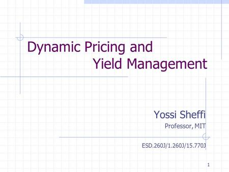 1 Dynamic Pricing and Yield Management Yossi Sheffi Professor, MIT ESD.260J/1.260J/15.770J.