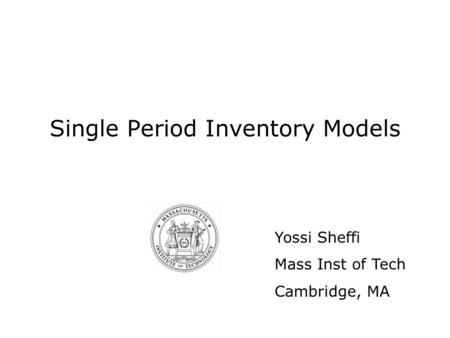 Single Period Inventory Models Yossi Sheffi Mass Inst of Tech Cambridge, MA.