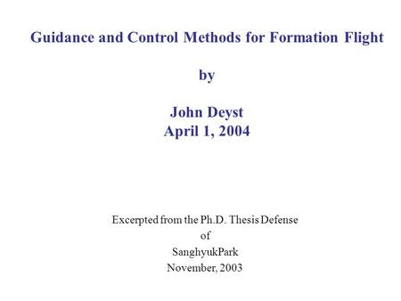 Guidance and Control Methods for Formation Flight by John Deyst April 1, 2004 Excerpted from the Ph.D. Thesis Defense of SanghyukPark November, 2003.