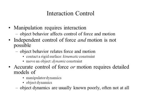 Interaction Control Manipulation requires interaction –object behavior affects control of force and motion Independent control of force and motion is not.