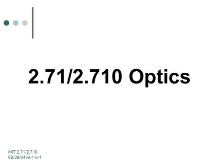 MIT 2.71/2.710 09/08/04 wk1-b-1 2.71/2.710 Optics.