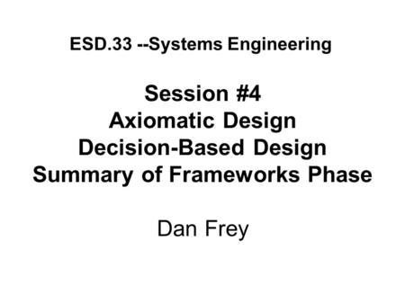 Session #4 Axiomatic Design Decision-Based Design Summary of Frameworks Phase Dan Frey ESD.33 --Systems Engineering.