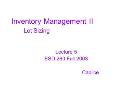 Inventory Management II Lot Sizing Lecture 5 ESD.260 Fall 2003 Caplice.