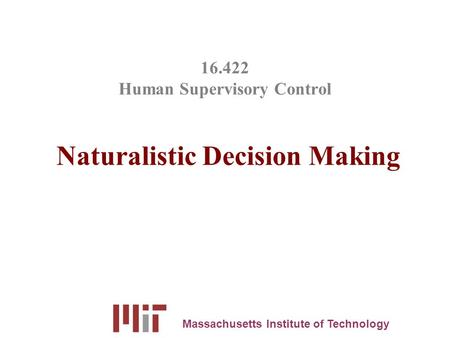 16.422 Human Supervisory Control Naturalistic Decision Making Massachusetts Institute of Technology.