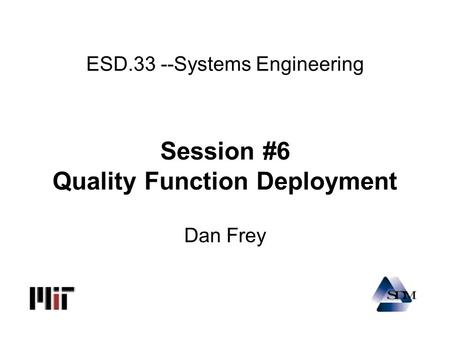 ESD.33 --Systems Engineering Session #6 Quality Function Deployment Dan Frey.