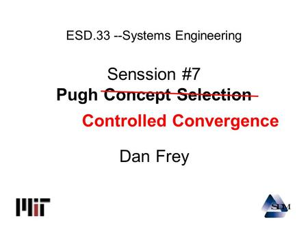 ESD.33 --Systems Engineering Senssion #7 Pugh Concept Selection Dan Frey Controlled Convergence.