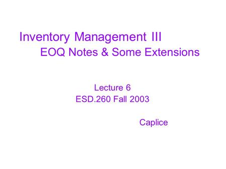Inventory Management III EOQ Notes & Some Extensions Lecture 6 ESD.260 Fall 2003 Caplice.