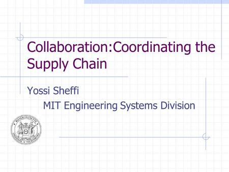 Collaboration:Coordinating the Supply Chain Yossi Sheffi MIT Engineering Systems Division.