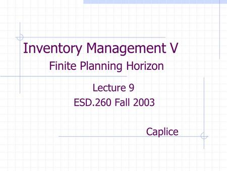 Inventory Management V Finite Planning Horizon Lecture 9 ESD.260 Fall 2003 Caplice.