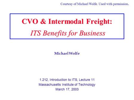 Michael Wolfe 1.212, Introduction to ITS, Lecture 11 Massachusetts Institute of Technology March 17, 2003 CVO & Intermodal Freight: ITS Benefits for Business.