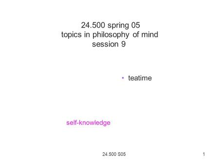 24.500 S05 1 24.500 spring 05 topics in philosophy of mind session 9 teatime self-knowledge.