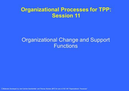 Organizational Processes for TPP: Session 11 Organizational Change and Support Functions Materials Developed by Joel Cutcher-Gershenfeld and Thomas Kochan.