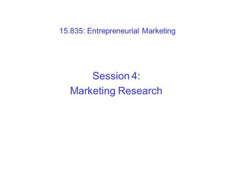 15.835: Entrepreneurial Marketing Session 4: Marketing Research.