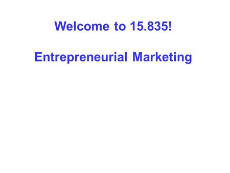 Welcome to 15.835! Entrepreneurial Marketing. Session 1: Entrepreneurship and Marketing.