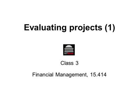 Evaluating projects (1) Class 3 Financial Management, 15.414.