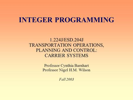INTEGER PROGRAMMING 1.224J/ESD.204J TRANSPORTATION OPERATIONS, PLANNING AND CONTROL: CARRIER SYSTEMS Professor Cynthia Barnhart Professor Nigel H.M. Wilson.