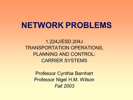 NETWORK PROBLEMS 1.224J/ESD.204J TRANSPORTATION OPERATIONS, PLANNING AND CONTROL: CARRIER SYSTEMS Professor Cynthia Barnhart Professor Nigel H.M. Wilson.