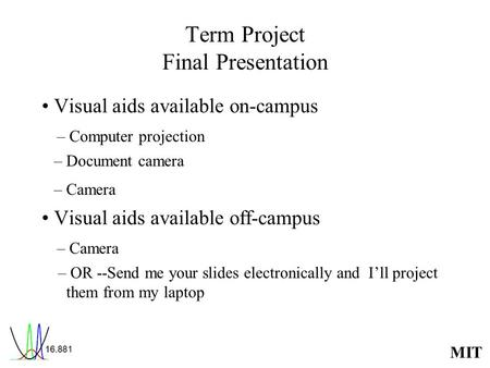 MIT Term Project Final Presentation Visual aids available on-campus – Computer projection – Document camera – Camera Visual aids available off-campus –