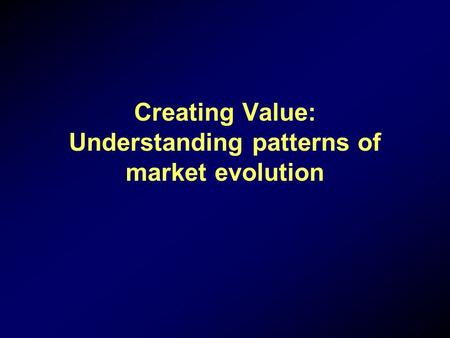 Creating Value: Understanding patterns of market evolution.