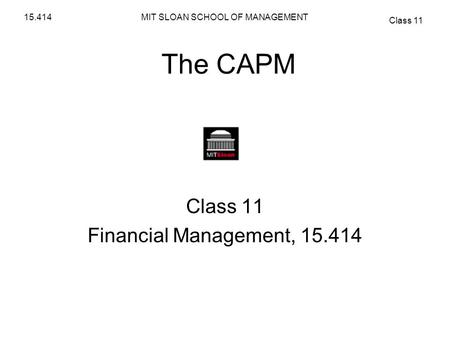 MIT SLOAN SCHOOL OF MANAGEMENT Class 11 15.414 The CAPM Class 11 Financial Management, 15.414.