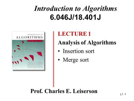L1. 1 Introduction to Algorithms 6.046J/18.401J LECTURE 1 Analysis of Algorithms Insertion sort Merge sort Prof. Charles E. Leiserson.