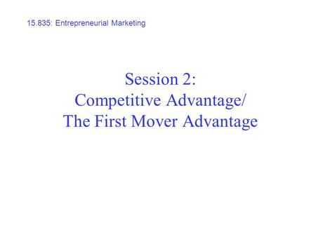 Session 2: Competitive Advantage/ The First Mover Advantage 15.835: Entrepreneurial Marketing.