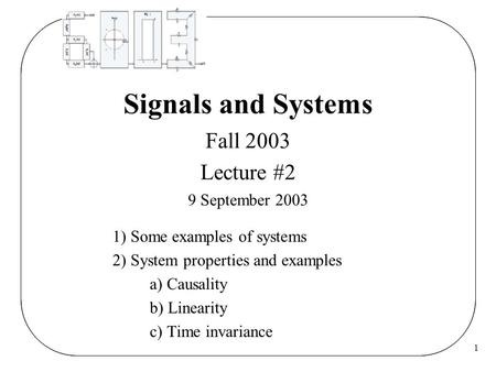 1 Signals and Systems Fall 2003 Lecture #2 9 September 2003 1) Some examples of systems 2) System properties and examples a) Causality b) Linearity c)