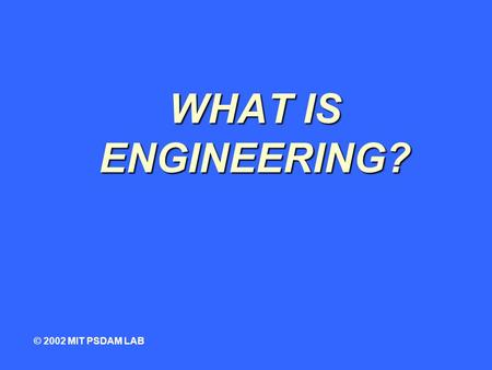 WHAT IS ENGINEERING? © 2002 MIT PSDAM LAB. root of the word... ENGINEER © 2002 MIT PSDAM LAB.
