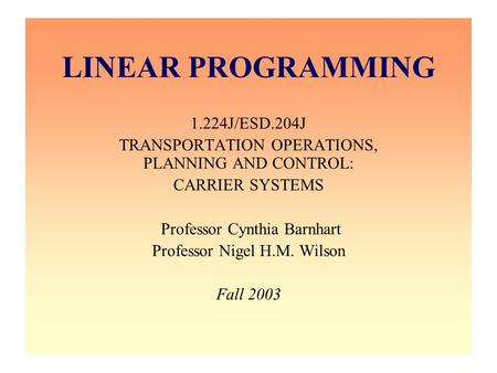 LINEAR PROGRAMMING 1.224J/ESD.204J TRANSPORTATION OPERATIONS, PLANNING AND CONTROL: CARRIER SYSTEMS Professor Cynthia Barnhart Professor Nigel H.M. Wilson.