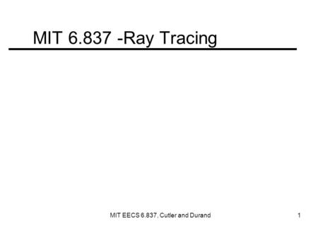 MIT 6.837 -Ray Tracing MIT EECS 6.837, Cutler and Durand 1.