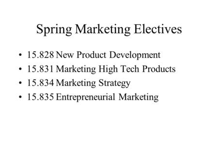 Spring Marketing Electives 15.828 New Product Development 15.831 Marketing High Tech Products 15.834 Marketing Strategy 15.835 Entrepreneurial Marketing.