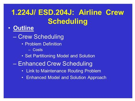 1.224J/ESD.204J:AirlineCrew Scheduling Outline – Crew Scheduling Problem Definition – Costs Set Partitioning Model and Solution – Enhanced Crew Scheduling.